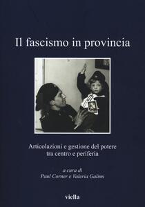 Il fascismo in provincia. Articolazioni e gestione del potere tra centro e periferia - copertina