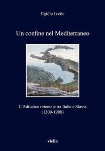 Un confine nel Mediterraneo. L'Adriatico orientale tra Italia e Slavia (1300-1900) - Egidio Ivetic - copertina