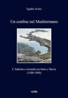 Camfeed.it Un confine nel Mediterraneo. L'Adriatico orientale tra Italia e Slavia (1300-1900) Image