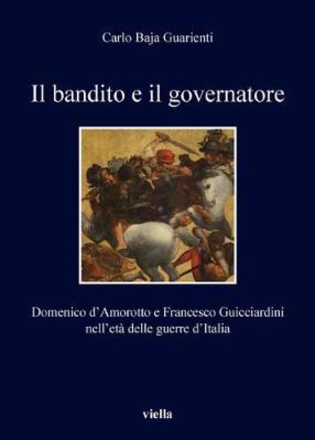 Il bandito e il governatore. Domenico d'Amorotto e Francesco Guicciardini nell'età delle guerre d'Italia