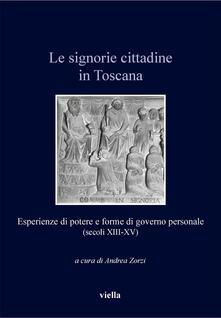 Le signorie cittadine in Toscana. Esperienze di potere e forme di governo personale (secoli XIII-XV) - Andrea Zorzi - ebook