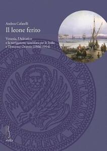 Il leone ferito. Venezia, l'Adriatico e la navigazione sussidiata per le Indie e l'Estremo Oriente (1866-1914) - Andrea Cafarelli - copertina