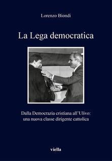La Lega democratica. Dalla Democrazia Cristiana all'Ulivo: la nascita di una nuova classe dirigente cattolica - Lorenzo Biondi - ebook