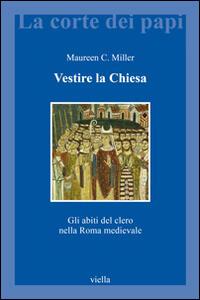 Vestire la Chiesa. Gli abiti del clero nella Roma medievale - Maureen C. Miller - copertina