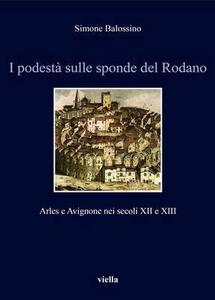 I podestà sulle sponde del Rodano. Arles e Avignone nei secoli XII e XIII - Simone Balossino - copertina