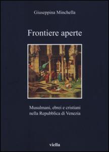 Frontiere aperte. Musulmani, ebrei e cristiani nella Repubblica di Venezia - Giuseppina Minchella - copertina