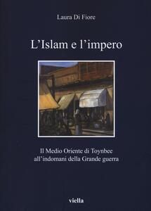 L' Islam e l'impero. Il Medio Oriente di Toynbee all'indomani della Grande guerra - Laura Di Fiore - copertina