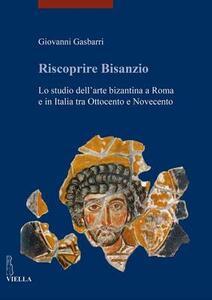 Riscoprire Bisanzio. Lo studio dell'arte bizantina a Roma e in Italia tra Ottocento e Novecento - Giovanni Gasbarri - copertina