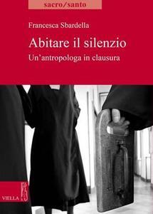 Abitare il slilenzio. Un'antropologa in clausura - Francesca Sbardella - copertina