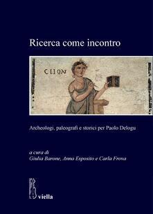 Ricerca come incontro. Archeologi, paleografi e storici per Paolo Delogu - Giulia Barone,Anna Esposito,Carla Frova - ebook