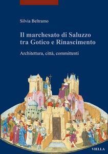 Il marchesato di Saluzzo tra gotico e Rinascimento. Architettura, città, committenti - Silvia Beltramo - copertina