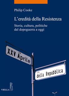 L' eredità della Resistenza. Storia, cultura, politiche dal dopoguerra a oggi - D. Scaffei,Philip Cooke - ebook