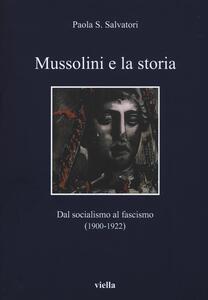 Mussolini e la storia. Dal socialismo al fascismo (1900-1922) - Paola S. Salvatori - copertina