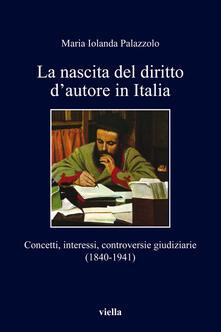 La nascita del diritto d'autore in Italia. Concetti, interessi, controversie giudiziarie (1840-1941) - Maria Jolanda Palazzolo - ebook