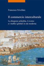 Il commercio interculturale. La diaspora sefardita, Livorno e i traffici globali in età moderna