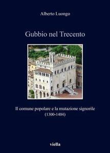 Gubbio nel Trecento. Il comune popolare e la mutazione signorile (1300-1404) - Alberto Luongo - copertina