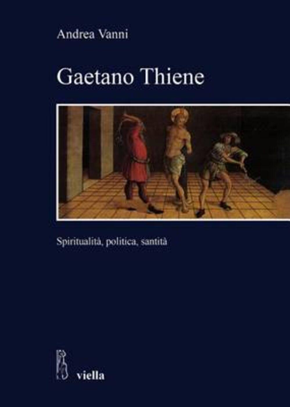 Gaetano Thiene. Spiritualità, politica, santità