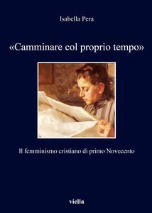 «Camminare col proprio tempo». Il femminismo cristiano di primo Novecento - Isabella Pera - copertina