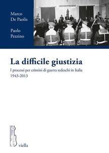 La difficile giustizia. I processi per crimini di guerra tedeschi in Italia (1943-2013) - Marco De Paolis,Paolo Pezzino - copertina