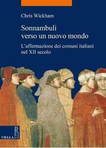 Sonnambuli verso un nuovo mondo. L'affermazione dei comuni nel XII secolo - Chris Wickham - copertina