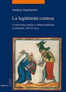 La legittimità contesa. Costruzione statale e culture politiche (Lombardia, XII-XV sec.) - Andrea Gamberini - copertina