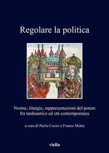 Regolare la politica. Norme, liturgie, rappresentazioni del potere fra tardoantico ed età contemporanea - copertina