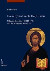 From Byzantium to holy Russia. Nikodim Kondakov (1844-1925) and the invention of the icon - Ivan Foletti - copertina