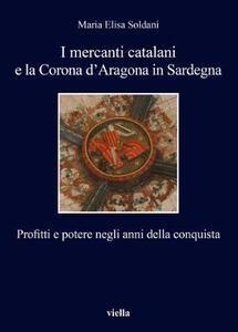 I mercanti catalani e la Corona d'Aragona in Sardegna. Profitti e potere negli anni della conquista - Maria Elisa Soldani - copertina