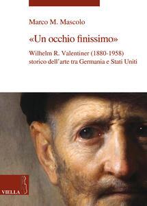 Un occhio finissimo. Wilhelm R. Valentiner (1880-1958) storico dell'arte tra Germania e Stati Uniti - Marco M. Mascolo - copertina