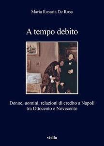 A tempo debito. Donne, uomini, relazioni di credito a Napoli tra Ottocento e Novecento - M. Rosaria De Rosa - copertina