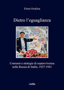Rallydeicolliscaligeri.it Dietro l'eguaglianza. Consumi e strategie di sopravvivenza nella Russia di Stalin, 1927-1941 Image