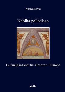 Nobiltà palladiana. La famiglia Godi fra Vicenza e l'Europa - Andrea Savio - copertina