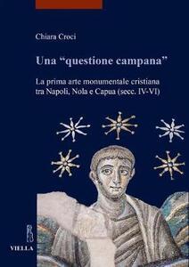 Una «questione campana». La prima arte monumentale cristiana tra Napoli, Nola e Capua (sec. IV-VI) - Chiara Croci - copertina