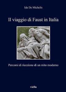 Il viaggio di Faust in Italia. Percorsi di ricezione di un mito moderno - Ida De Michelis - copertina