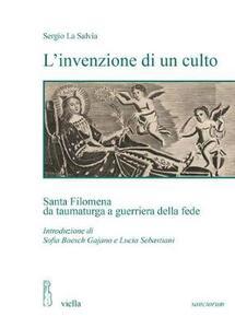 L' invenzione di un culto. Santa Filomena da taumaturga a guerriera della fede - Sergio La Salvia - copertina