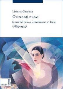 Orizzonti nuovi. Storia del primo femminismo in Italia (1865-1925) - Liviana Gazzetta - copertina