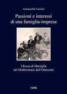 Passioni e interessi di una famiglia-impresa. I Rocca di Marsiglia nel Mediterraneo dell'Ottocento - Annastella Carrino - copertina