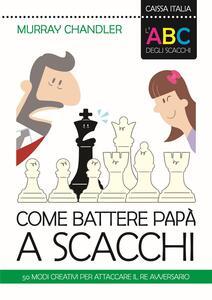 L' ABC degli scacchi. Come battere papà a scacchi. 50 modi creativi per attaccare il re avversario - Murray Chandler - copertina