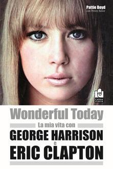 Wonderful today. La mia vita con George Harrison ed Eric Clapton - Pattie Boyd,Penny Junor - copertina