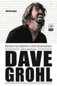Nirvana, Foo Fighters e altre disavventure. Vita e musica di Dave Grohl - Martin James - copertina