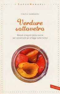 Verdure sottovetro. Metodi e segreti della nonna per conservare gli ortaggi tutto l'anno - Cinzia Gambassi - copertina