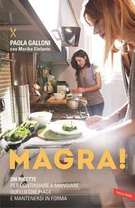 Magra! 200 ricette per continuare a mangiare quello che piace e mantenersi in forma - Paola Galloni,Marika Elefante - copertina