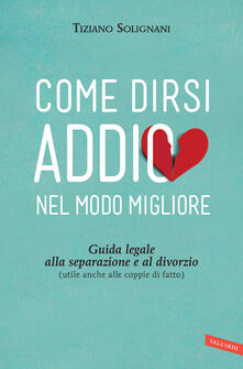 Come dirsi addio nel modo migliore. Guida legale alla separazione e al divorzio (utile anche alle coppie di fatto) - Tiziano Solignani - ebook