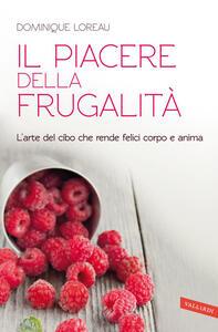 Il piacere della frugalità. L'arte del cibo che rende felici corpo e anima