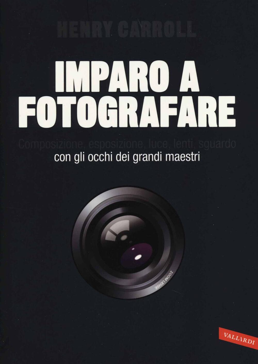 Imparo a fotografare. Composizione, esposizione, luce, lenti, sguardo.Con gli occhi dei grandi maestri