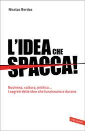 L'idea che spacca. Business, cultura, politica... I segreti delle idee che funzionano e durano