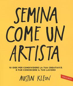Semina come un artista. 10 idee per condividere la tua creatività e far conoscere il tuo lavoro - Austin Kleon - copertina