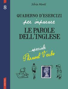 Quaderno d'esercizi per imparare le parole dell'inglese. Vol. 8: Speciale Phrasal Verbs. - Silvia Monti - copertina