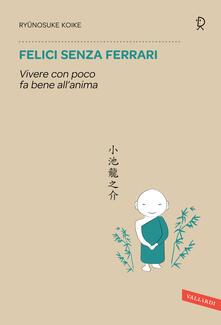 Felici senza Ferrari. Vivere con poco fa bene allanima.pdf