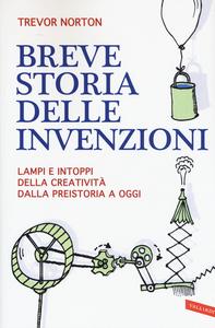 Libro Breve storia delle invenzioni. Lampi e intoppi della creatività dalla preistoria a oggi Trevor Norton